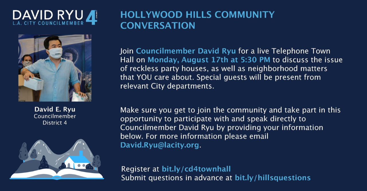 HOLLYWOOD HILLS COMMUNITY CONVERSATION   Join Councilmember David Ryu for a live Telephone Town Hall on Monday, August 17th at 5:30 PM to discuss the issue of reckless party houses, as well as neighborhood matters that YOU care about. Special guests will be present from relevant City departments.  Make sure you get to join the community and take part in this opportunity to participate with and speak directly to  Councilmember David Ryu by providing your information below. For more information please email  David.Ryu@lacity.org.  Register at bit.ly/cd4townhall  Submit questions in advance at bit.ly/hillsquestions